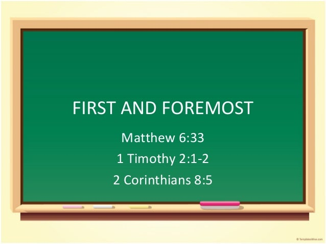 FIRST AND FOREMOST Matthew 6:33 1 Timothy 2:1-2 2 Corinthians 8:5