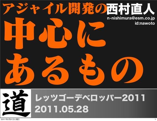 西村直人n-nishimura@esm.co.jp id:nawoto アジャイル開発の 中心に あるものレッツゴーデベロッパー2011 2011.05.28 12011年5月31日火曜日