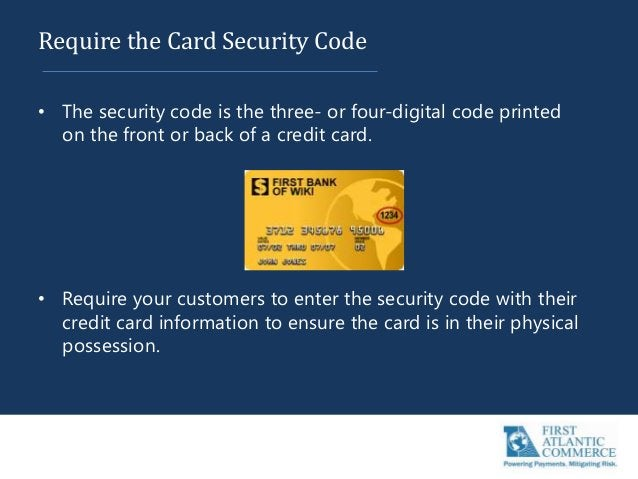 Require the Card Security Code • The security code is the three- or four-digital code printed on the front or back of a cr...