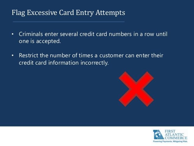 Flag Excessive Card Entry Attempts • Criminals enter several credit card numbers in a row until one is accepted. • Restric...