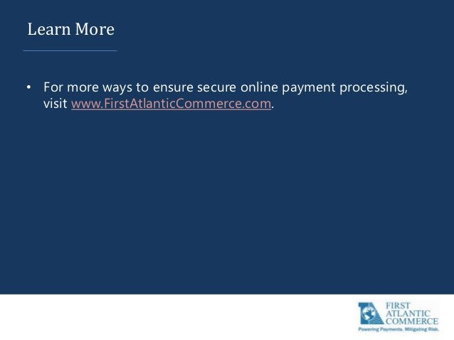 Learn More • For more ways to ensure secure online payment processing, visit www.FirstAtlanticCommerce.com.
