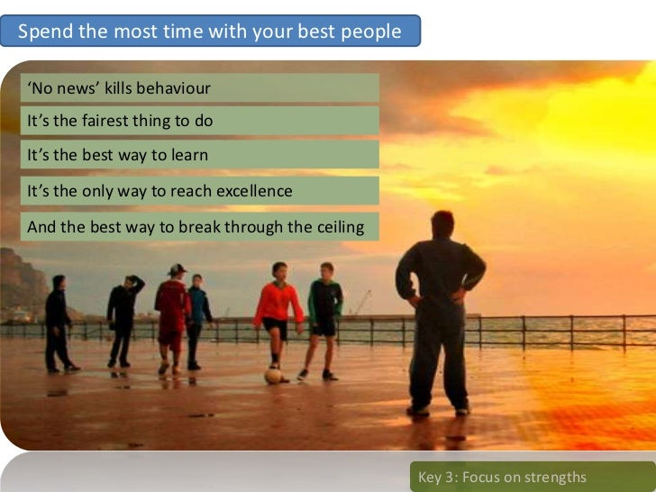 Spend the most time with your best people  'No news' kills behaviour It's the fairest thing to do It's the best way to lea...