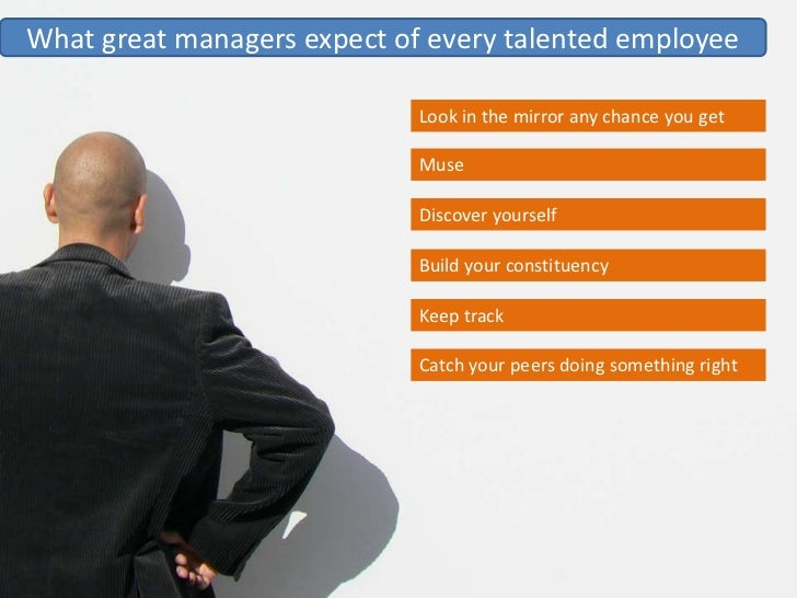 What great managers expect of every talented employee                               Look in the mirror any chance you get ...