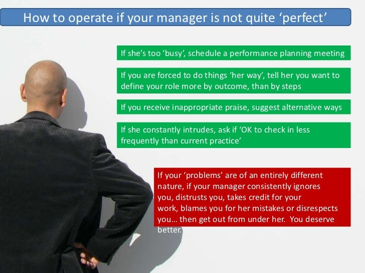 How to operate if your manager is not quite 'perfect'                  If she's too 'busy', schedule a performance plannin...