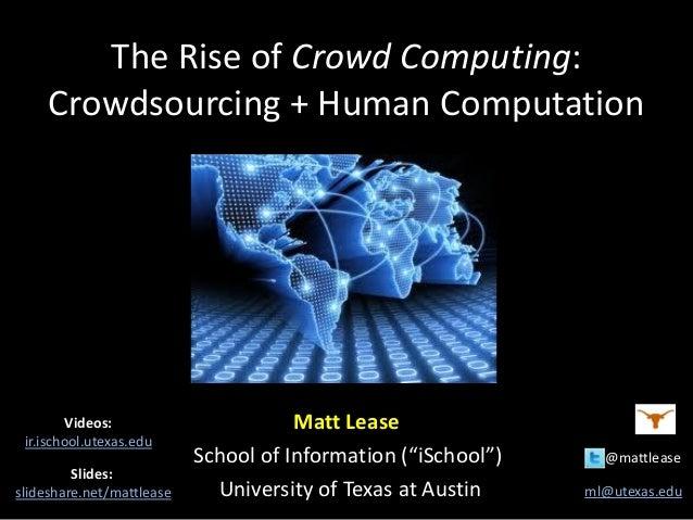 "The Rise of Crowd Computing: Crowdsourcing + Human Computation Matt Lease School of Information (""iSchool"") @mattlease Uni..."