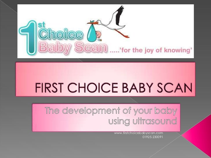 FIRST CHOICE BABY SCAN<br />The development of your baby using ultrasound<br />www.firstchoicebabyscan.com    <br /> 01925...