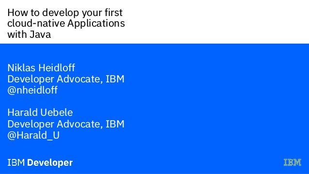 How to develop your first cloud-native Applications with Java— Niklas Heidloff Developer Advocate, IBM @nheidloff Harald U...