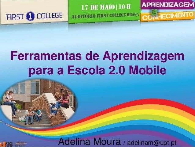 Ferramentas de Aprendizagem para a Escola 2.0 Mobile Adelina Moura / adelinam@upt.pt