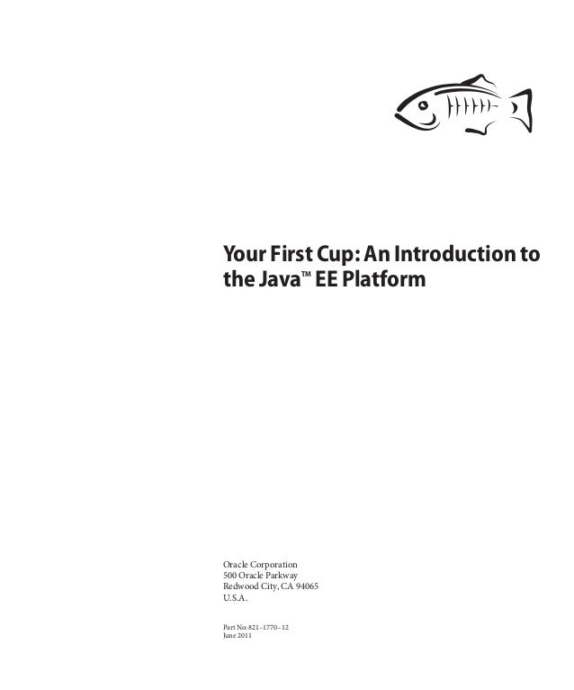 Your First Cup: An Introduction to the JavaTM EE Platform Oracle Corporation 500 Oracle Parkway Redwood City, CA 94065 U.S...