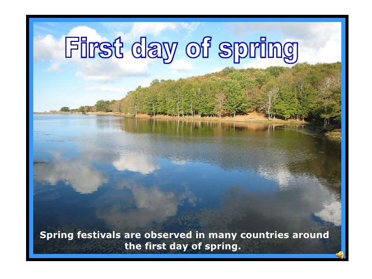 Spring festivals are observed in many countries around the first day of spring.   First day of spring