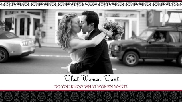 What Women Want DO YOU KNOW WHAT WOMEN WANT?