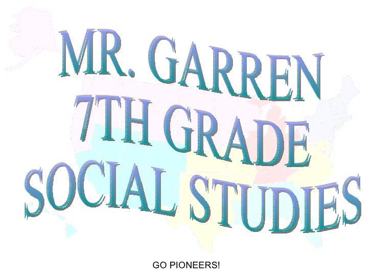 MR. GARREN 7TH GRADE SOCIAL STUDIES GO PIONEERS!