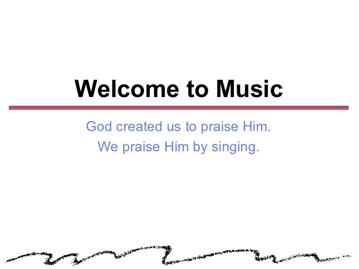 Welcome to MusicGod created us to praise Him. We praise Him by singing.