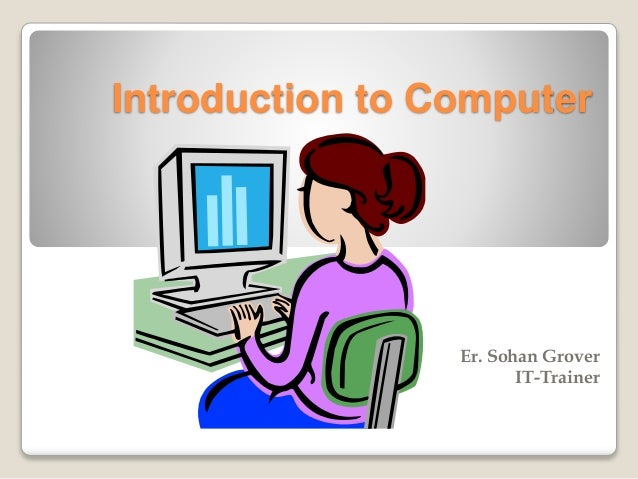 Introduction to Computer Er. Sohan Grover IT-Trainer
