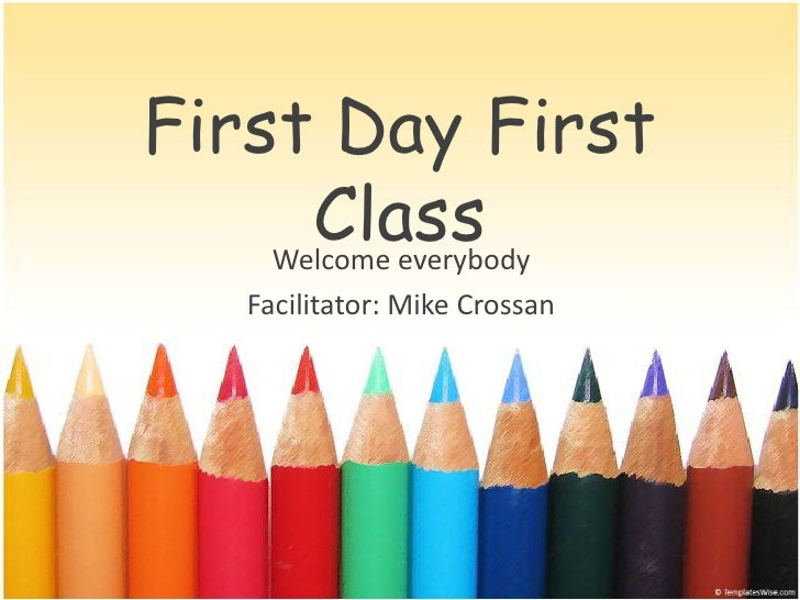 First Day First      Class    Welcome everybody    Facilitator: Mike Crossan