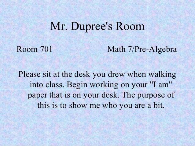 Mr. Dupree's Room Room 701 Math 7/Pre-Algebra Please sit at the desk you drew when walking into class. Begin working on yo...