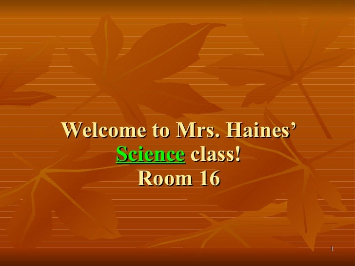 Welcome to Mrs. Haines'  Science  class! Room 16