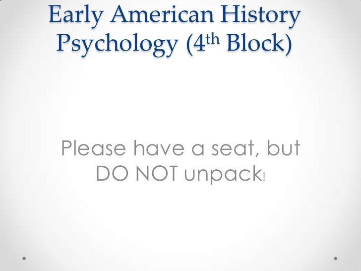 Early American History Psychology (4th Block) Please have a seat, but    DO NOT unpack!