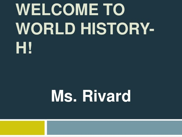 WELCOME TO WORLD HISTORY- H! Ms. Rivard