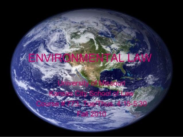 ENVIRONMENTAL LAW University of Missouri Kansas City School of Law Course # 773, Tue/Thus. 4:15-5:30 Fall 2010
