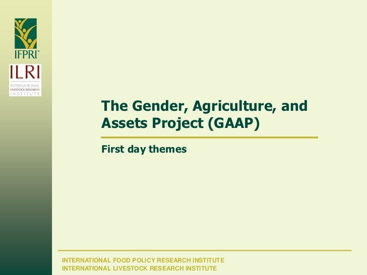 The Gender, Agriculture, and          Assets Project (GAAP)          First day themesINTERNATIONAL FOOD POLICY RESEARCH IN...