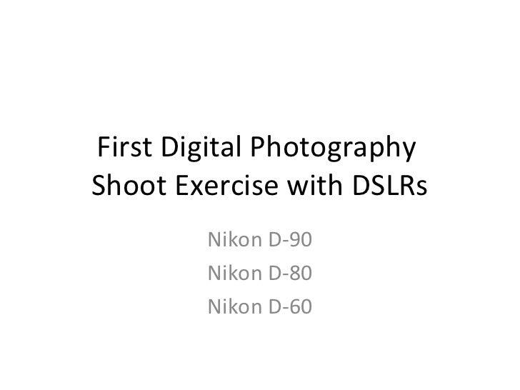 First Digital PhotographyShoot Exercise with DSLRs        Nikon D-90        Nikon D-80        Nikon D-60