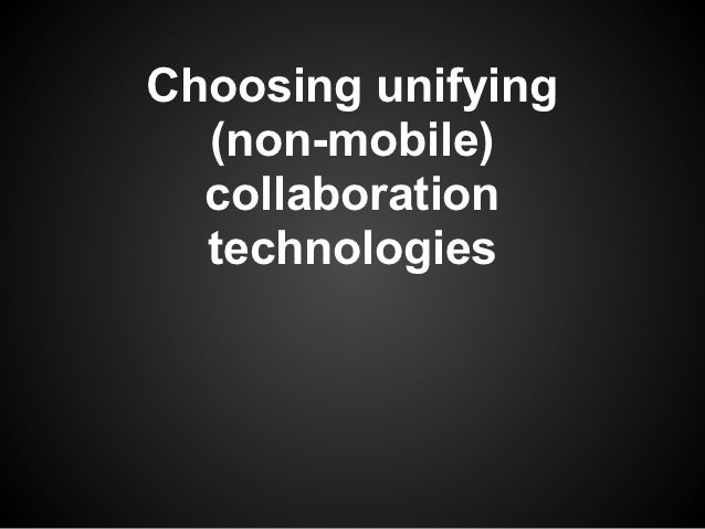 Choosing unifying  (non-mobile)  collaboration  technologies
