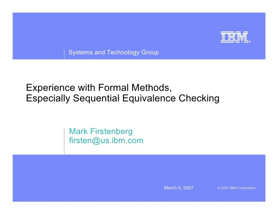 Systems and Technology Group     Experience with Formal Methods, Especially Sequential Equivalence Checking            Mar...