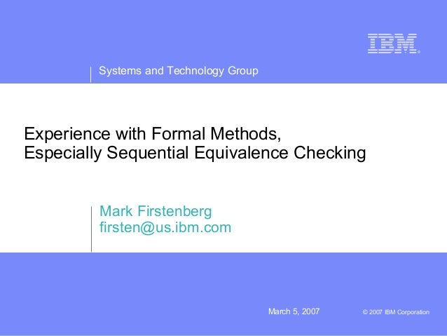 Systems and Technology GroupMarch 5, 2007 © 2007 IBM CorporationExperience with Formal Methods,Especially Sequential Equiv...