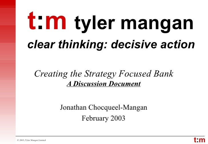 Creating the Strategy Focused Bank A Discussion Document Jonathan Chocqueel-Mangan February 2003 t : m   tyler mangan clea...