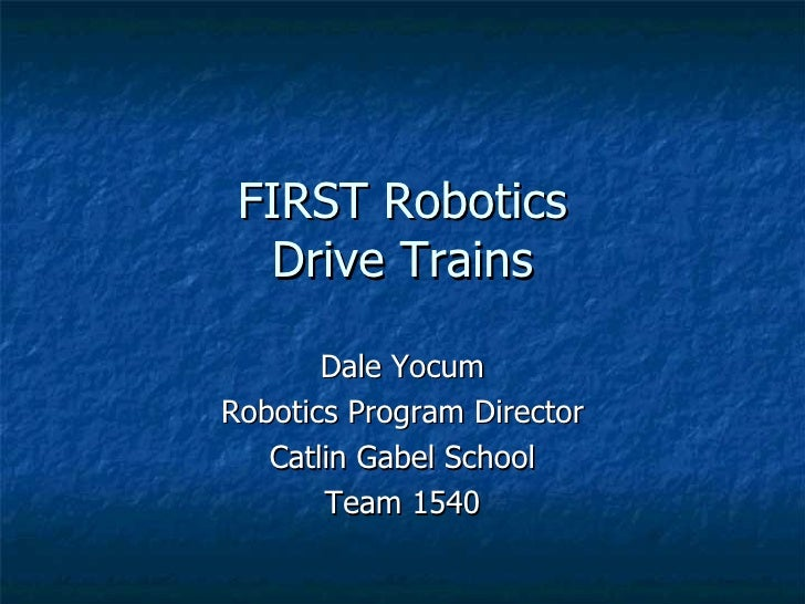 FIRST Robotics Drive Trains Dale Yocum Robotics Program Director Catlin Gabel School Team 1540