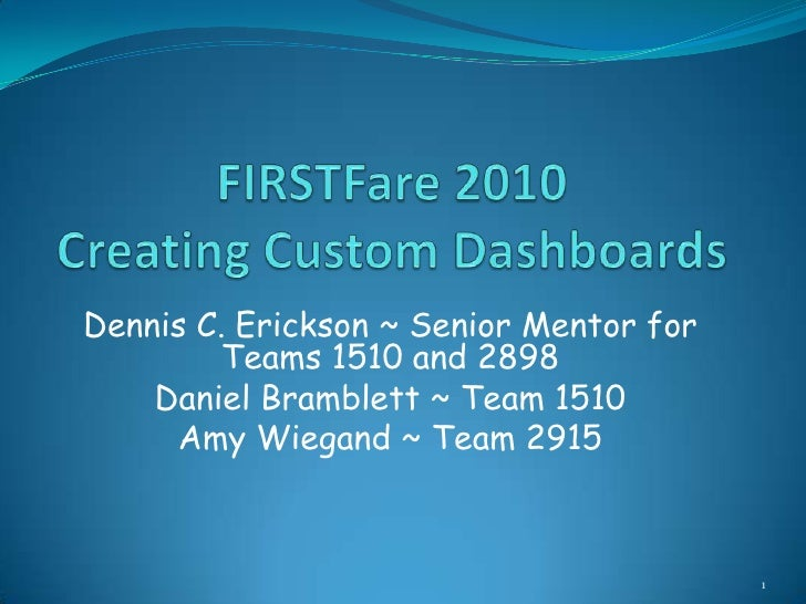 FIRSTFare 2010Creating Custom Dashboards<br />Dennis C. Erickson ~ Senior Mentor for Teams 1510 and 2898<br />Daniel Bramb...