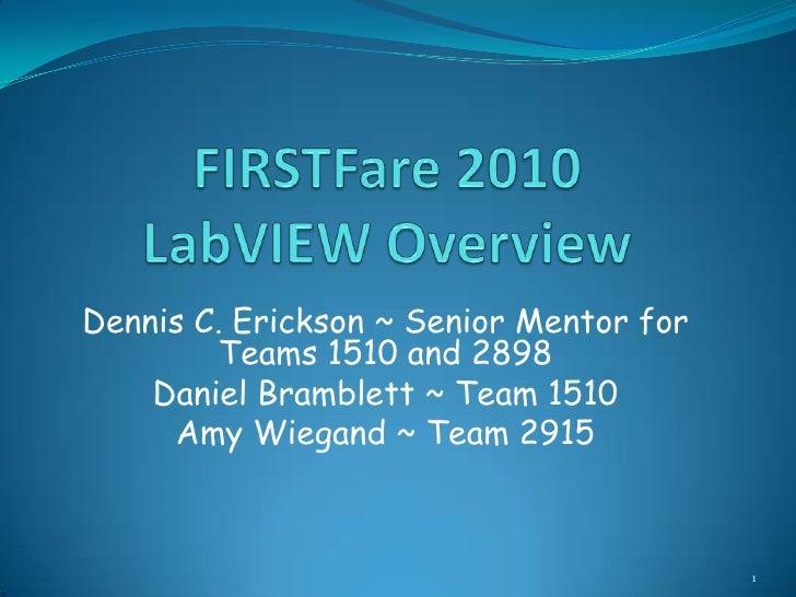 FIRSTFare 2010LabVIEW Overview<br />Dennis C. Erickson ~ Senior Mentor for Teams 1510 and 2898<br />Daniel Bramblett ~ Tea...