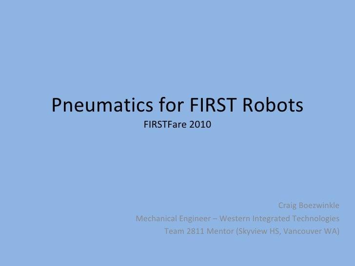 Pneumatics for FIRST Robots FIRSTFare 2010 Craig Boezwinkle Mechanical Engineer – Western Integrated Technologies Team 281...