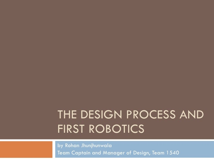 THE DESIGN PROCESS AND FIRST ROBOTICS by Rohan Jhunjhunwala  Team Captain and Manager of Design, Team 1540