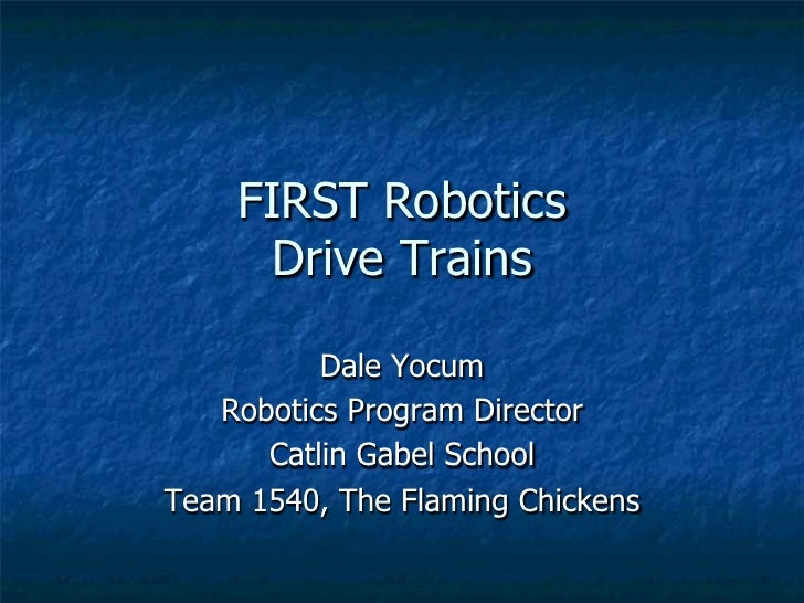 FIRST Robotics     Drive Trains          Dale Yocum   Robotics Program Director      Catlin Gabel SchoolTeam 1540, The Fla...