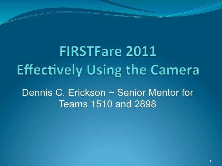 Dennis C. Erickson ~ Senior Mentor for       Teams 1510 and 2898                                         1