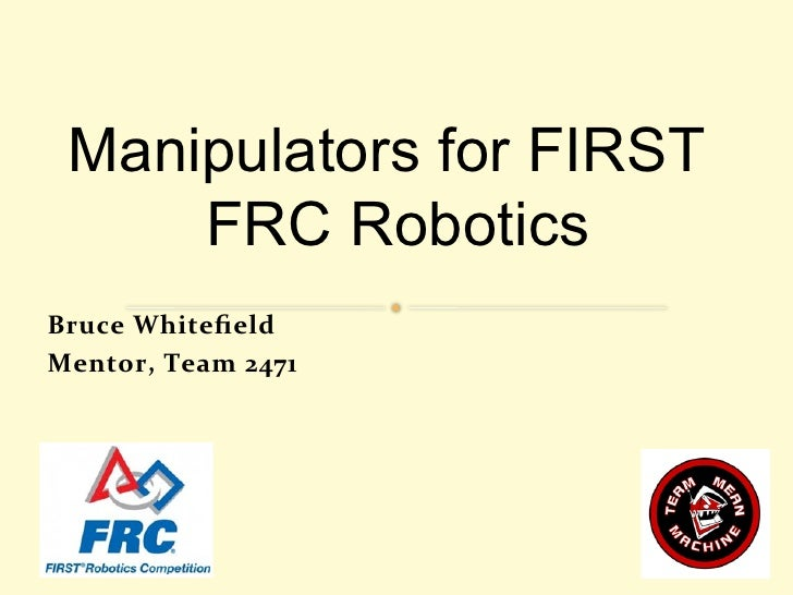 Manipulators for FIRST      FRC RoboticsBruce	  Whitefield	  Mentor,	  Team	  2471