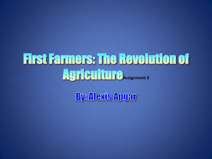 First Farmers: The Revolution of AgricultureAssignment 3<br />By: Alexis Apgar<br />