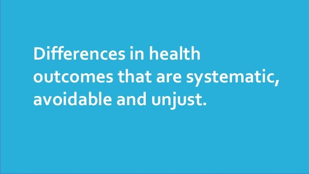 Differences in health outcomes that are systematic, avoidable and unjust.