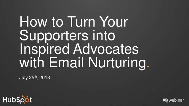 How to Turn Your Supporters into Inspired Advocates with Email Nurturing. July 25th, 2013 #fgwebinar
