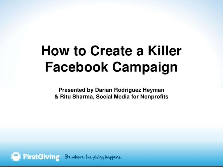 How to Create a KillerFacebook Campaign   Presented by Darian Rodriguez Heyman  & Ritu Sharma, Social Media for Nonprofits