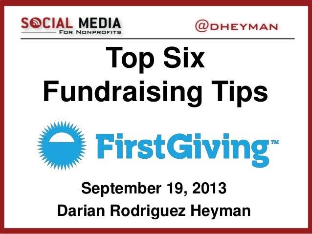 Top Six Fundraising Tips September 19, 2013 Darian Rodriguez Heyman