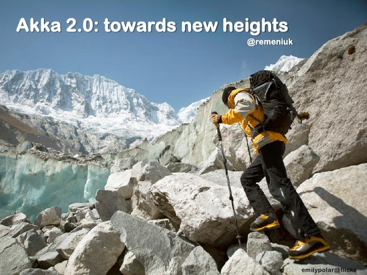 Akka 2.0: towards new heights                        @remeniuk                                    emilypolar@flickr
