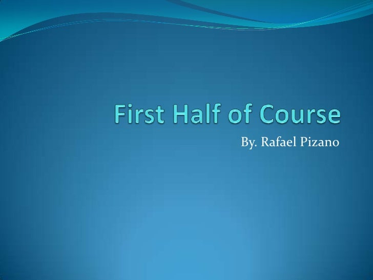 First Half of Course<br />By. Rafael Pizano<br />