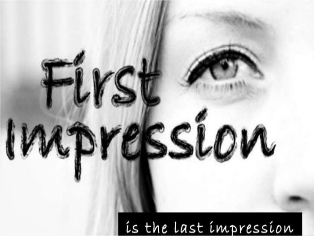  FIRST IMPRESSION –opinions that you form immediately, before thinking thoroughly.  4 Seconds - enough to make a first i...