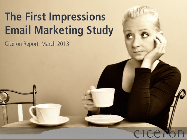 The First ImpressionsEmail Marketing StudyCiceron Report, March 2013Sole property of Ciceron, Inc.