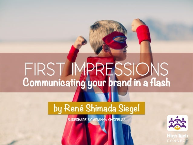 FIRST IMPRESSIONS  Communicating your brand in a flash  by René Shimada Siegel  SLIDESHARE BY ARIANNA CHOPELAS