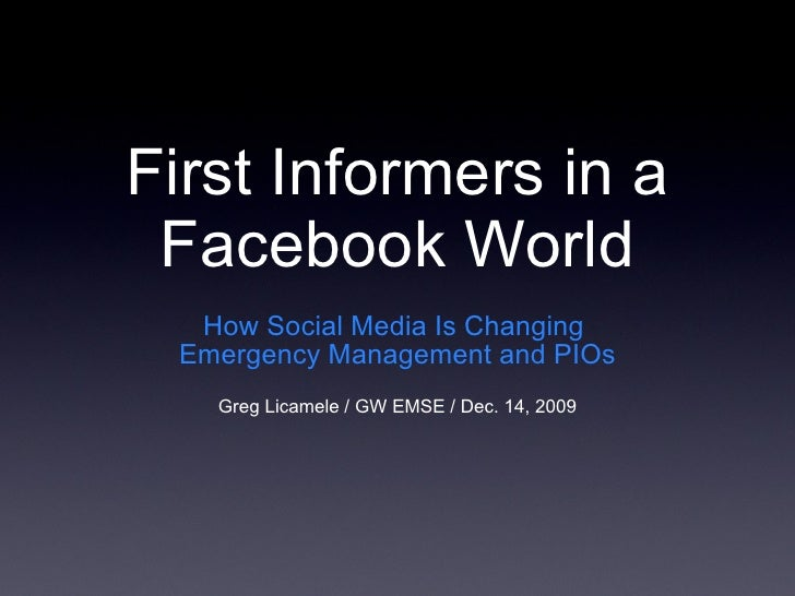 First Informers in a Facebook World <ul><li>How Social Media Is Changing  Emergency Management and PIOs </li></ul><ul><li>...