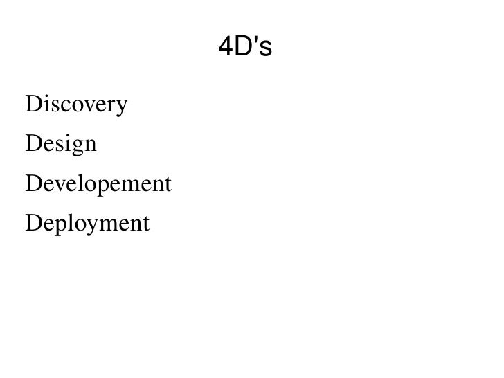 4D's <ul><li>Discovery </li></ul><ul><li>Design </li></ul><ul><li>Developement  </li></ul><ul><li>Deployment  </li></ul>